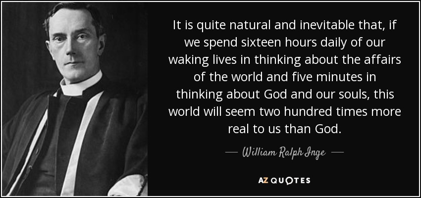 It is quite natural and inevitable that, if we spend sixteen hours daily of our waking lives in thinking about the affairs of the world and five minutes in thinking about God and our souls, this world will seem two hundred times more real to us than God. - William Ralph Inge