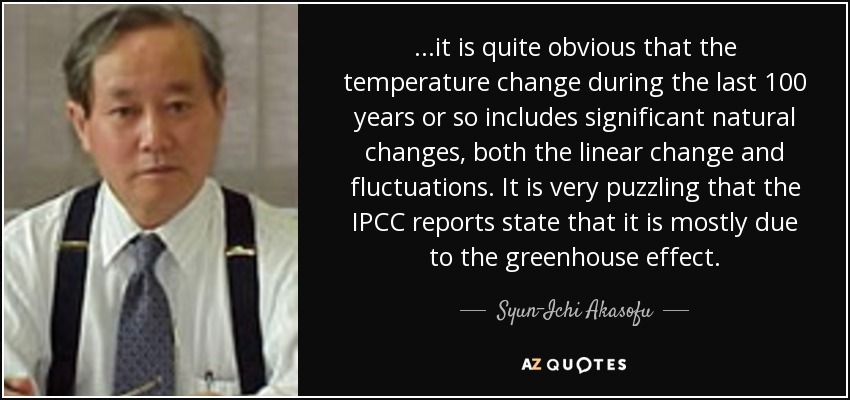 ...it is quite obvious that the temperature change during the last 100 years or so includes significant natural changes, both the linear change and fluctuations. It is very puzzling that the IPCC reports state that it is mostly due to the greenhouse effect. - Syun-Ichi Akasofu