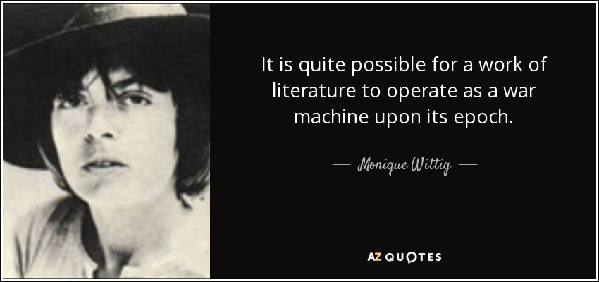 It is quite possible for a work of literature to operate as a war machine upon its epoch. - Monique Wittig