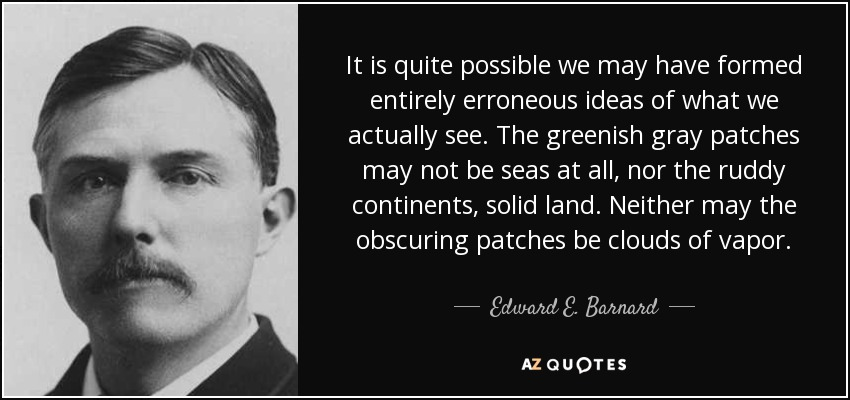 It is quite possible we may have formed entirely erroneous ideas of what we actually see. The greenish gray patches may not be seas at all, nor the ruddy continents, solid land. Neither may the obscuring patches be clouds of vapor. - Edward E. Barnard