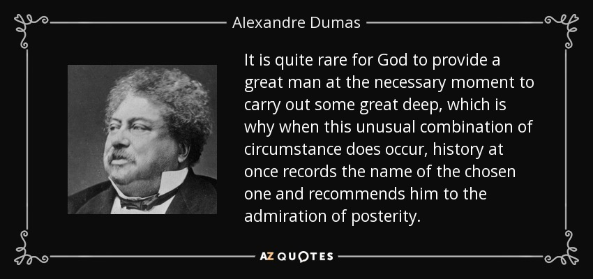It is quite rare for God to provide a great man at the necessary moment to carry out some great deep, which is why when this unusual combination of circumstance does occur, history at once records the name of the chosen one and recommends him to the admiration of posterity. - Alexandre Dumas