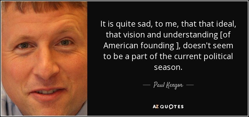 It is quite sad, to me, that that ideal, that vision and understanding [of American founding ], doesn't seem to be a part of the current political season. - Paul Kengor