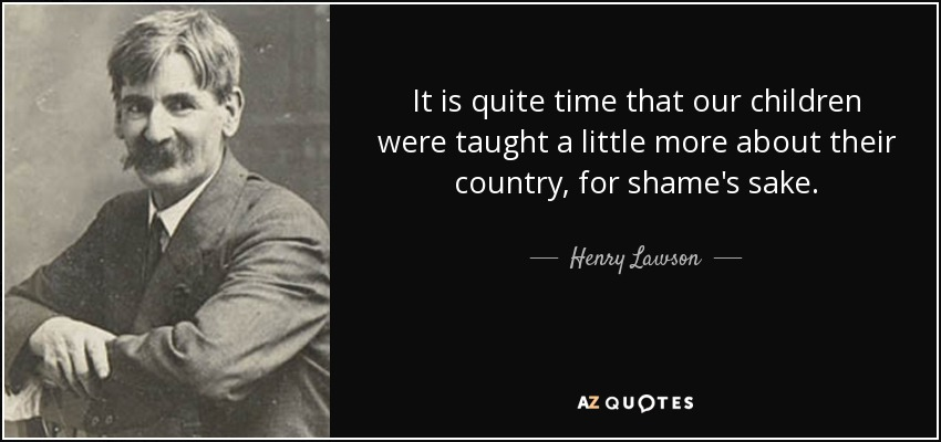 It is quite time that our children were taught a little more about their country, for shame's sake. - Henry Lawson