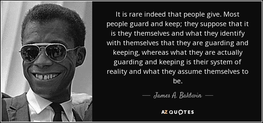 It is rare indeed that people give. Most people guard and keep; they suppose that it is they themselves and what they identify with themselves that they are guarding and keeping, whereas what they are actually guarding and keeping is their system of reality and what they assume themselves to be. - James A. Baldwin