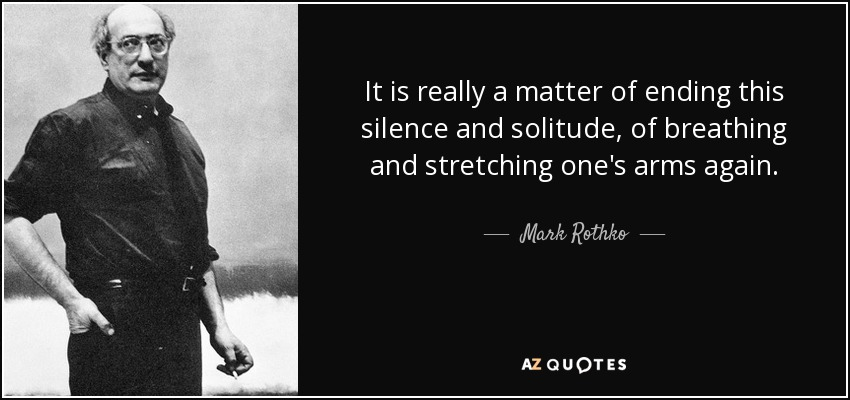 It is really a matter of ending this silence and solitude, of breathing and stretching one's arms again. - Mark Rothko