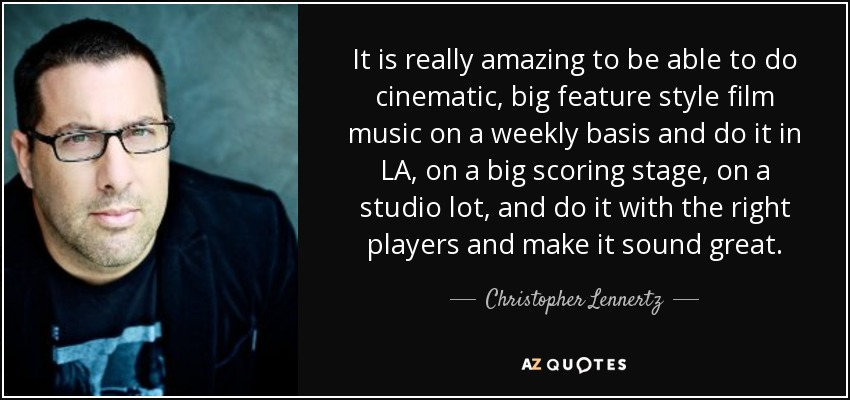 It is really amazing to be able to do cinematic, big feature style film music on a weekly basis and do it in LA, on a big scoring stage, on a studio lot, and do it with the right players and make it sound great. - Christopher Lennertz