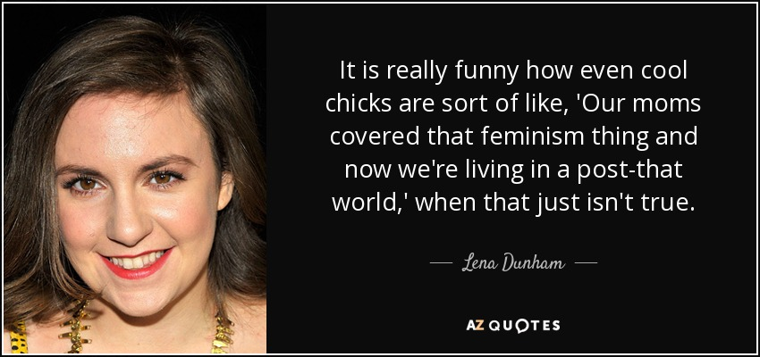 It is really funny how even cool chicks are sort of like, 'Our moms covered that feminism thing and now we're living in a post-that world,' when that just isn't true. - Lena Dunham