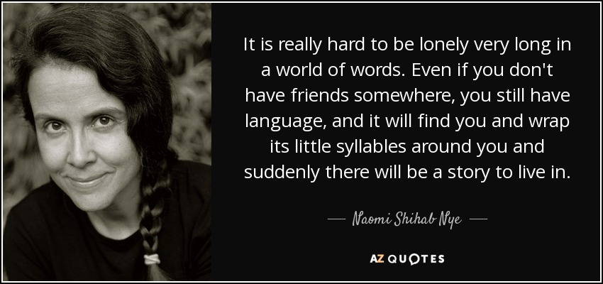 It is really hard to be lonely very long in a world of words. Even if you don't have friends somewhere, you still have language, and it will find you and wrap its little syllables around you and suddenly there will be a story to live in. - Naomi Shihab Nye