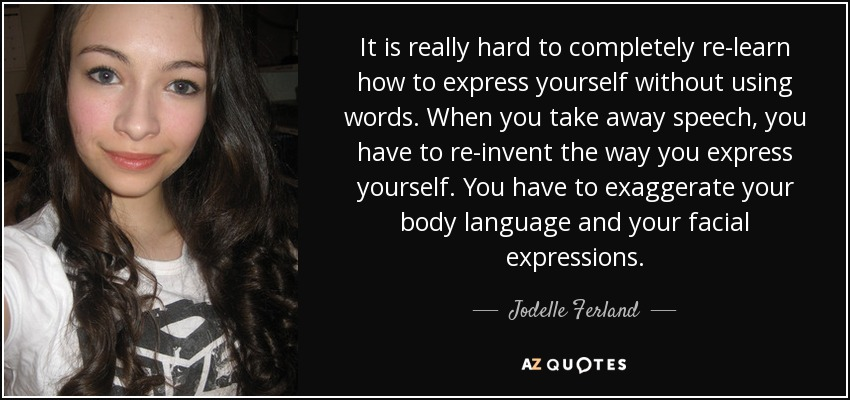 It is really hard to completely re-learn how to express yourself without using words. When you take away speech, you have to re-invent the way you express yourself. You have to exaggerate your body language and your facial expressions. - Jodelle Ferland