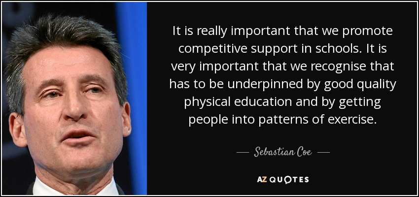 It is really important that we promote competitive support in schools. It is very important that we recognise that has to be underpinned by good quality physical education and by getting people into patterns of exercise. - Sebastian Coe