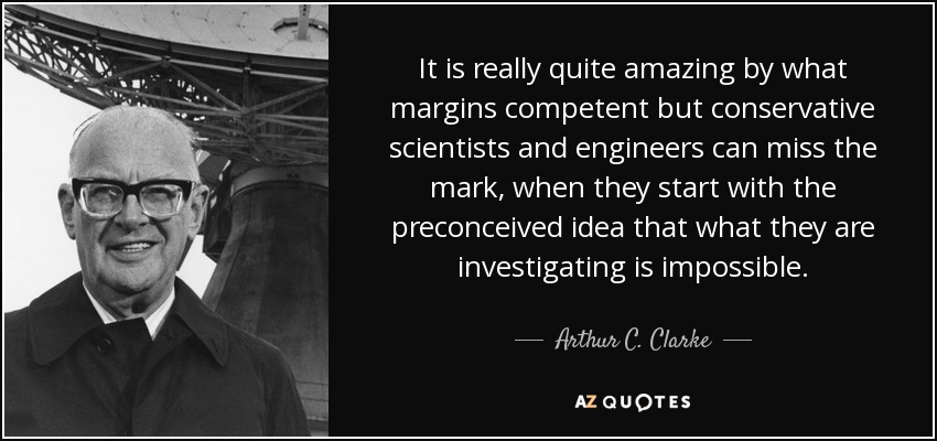 It is really quite amazing by what margins competent but conservative scientists and engineers can miss the mark, when they start with the preconceived idea that what they are investigating is impossible. - Arthur C. Clarke
