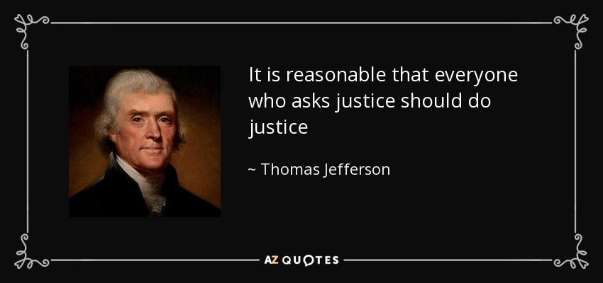 It is reasonable that everyone who asks justice should do justice - Thomas Jefferson