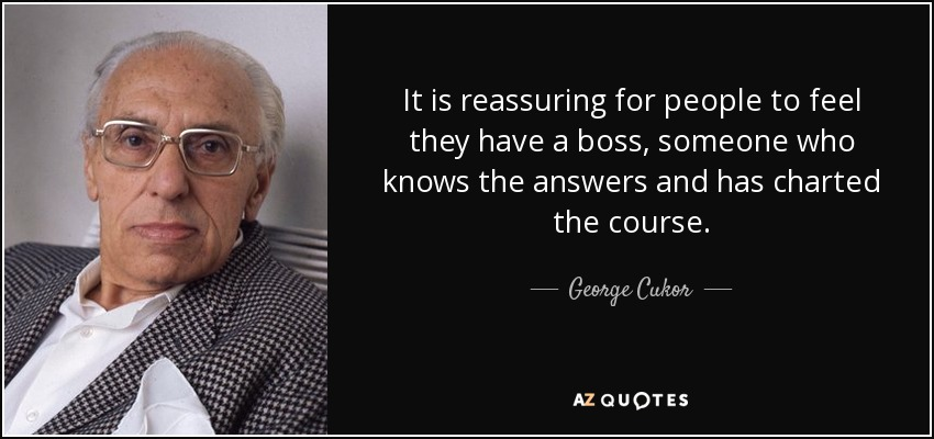 It is reassuring for people to feel they have a boss, someone who knows the answers and has charted the course. - George Cukor