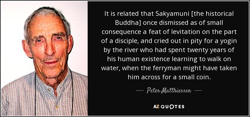 It is related that Sakyamuni [the historical Buddha] once dismissed as of small consequence a feat of levitation on the part of a disciple, and cried out in pity for a yogin by the river who had spent twenty years of his human existence learning to walk on water, when the ferryman might have taken him across for a small coin. - Peter Matthiessen