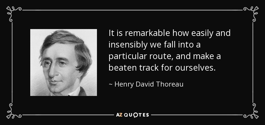 It is remarkable how easily and insensibly we fall into a particular route, and make a beaten track for ourselves. - Henry David Thoreau