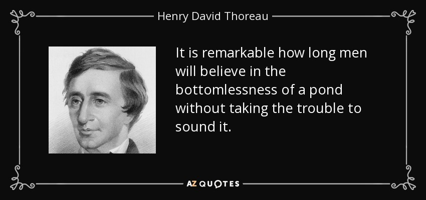 It is remarkable how long men will believe in the bottomlessness of a pond without taking the trouble to sound it. - Henry David Thoreau