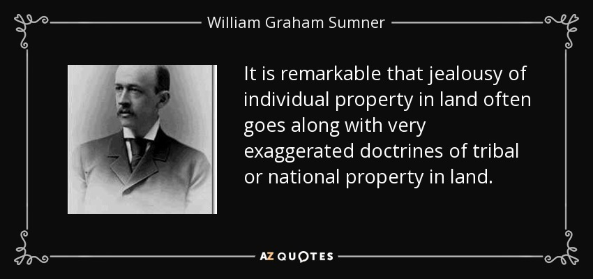 It is remarkable that jealousy of individual property in land often goes along with very exaggerated doctrines of tribal or national property in land. - William Graham Sumner