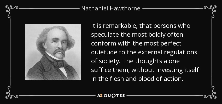 It is remarkable, that persons who speculate the most boldly often conform with the most perfect quietude to the external regulations of society. The thoughts alone suffice them, without investing itself in the flesh and blood of action. - Nathaniel Hawthorne
