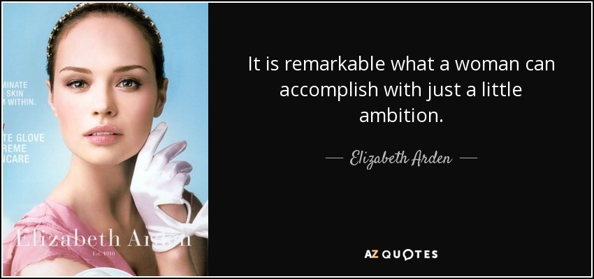 It is remarkable what a woman can accomplish with just a little ambition. - Elizabeth Arden