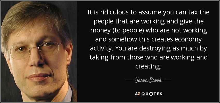It is ridiculous to assume you can tax the people that are working and give the money (to people) who are not working and somehow this creates economy activity. You are destroying as much by taking from those who are working and creating. - Yaron Brook