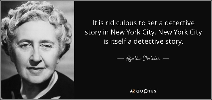 It is ridiculous to set a detective story in New York City. New York City is itself a detective story. - Agatha Christie