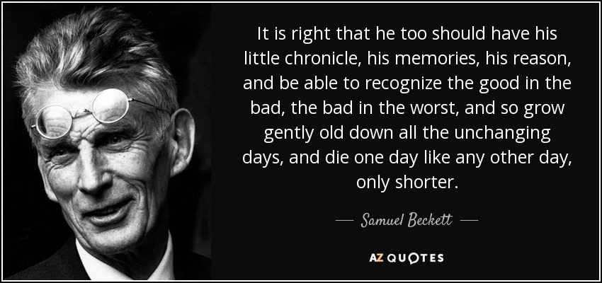 It is right that he too should have his little chronicle, his memories, his reason, and be able to recognize the good in the bad, the bad in the worst, and so grow gently old down all the unchanging days, and die one day like any other day, only shorter. - Samuel Beckett