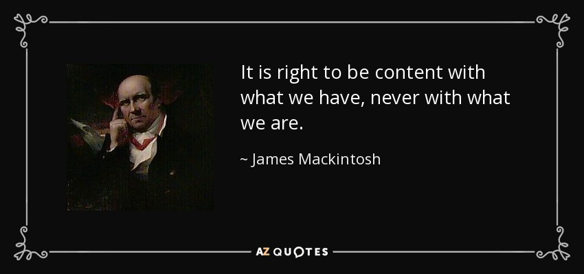 It is right to be content with what we have, never with what we are. - James Mackintosh