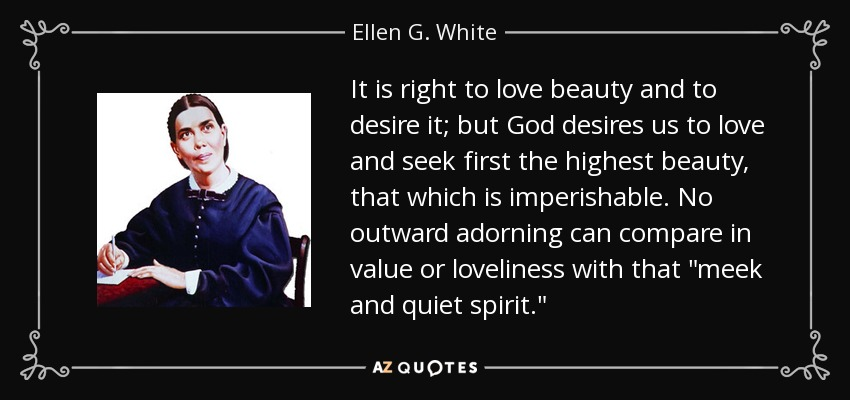 It is right to love beauty and to desire it; but God desires us to love and seek first the highest beauty, that which is imperishable. No outward adorning can compare in value or loveliness with that