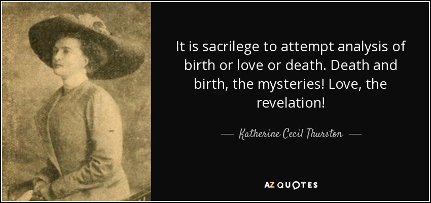 It is sacrilege to attempt analysis of birth or love or death. Death and birth, the mysteries! Love, the revelation! - Katherine Cecil Thurston