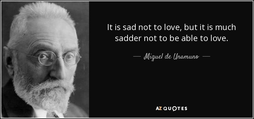It is sad not to love, but it is much sadder not to be able to love. - Miguel de Unamuno