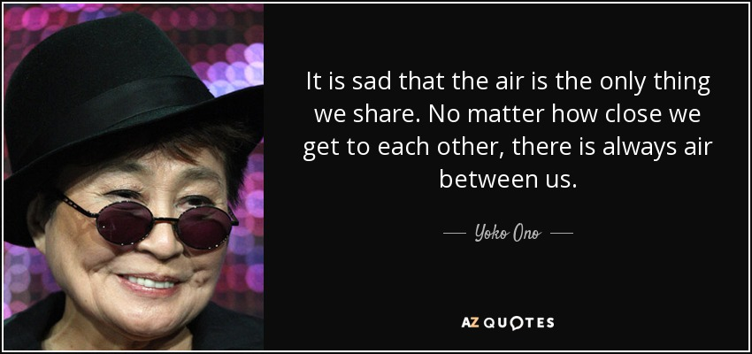 It is sad that the air is the only thing we share. No matter how close we get to each other, there is always air between us. - Yoko Ono
