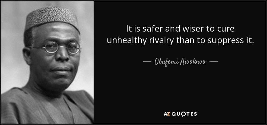 It is safer and wiser to cure unhealthy rivalry than to suppress it. - Obafemi Awolowo