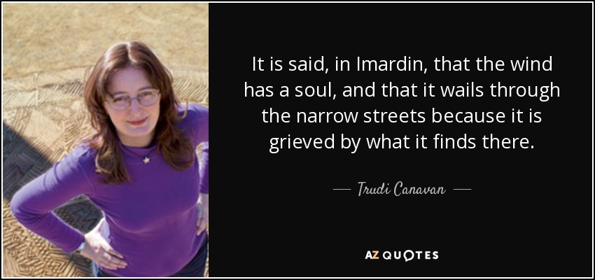 It is said, in Imardin, that the wind has a soul, and that it wails through the narrow streets because it is grieved by what it finds there. - Trudi Canavan