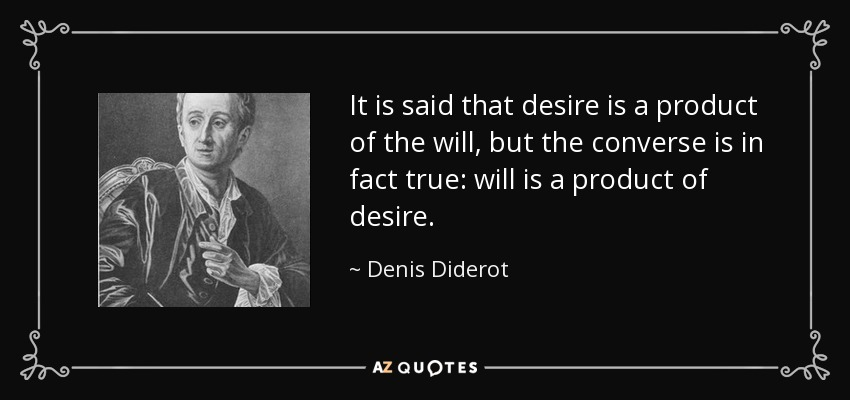 It is said that desire is a product of the will, but the converse is in fact true: will is a product of desire. - Denis Diderot