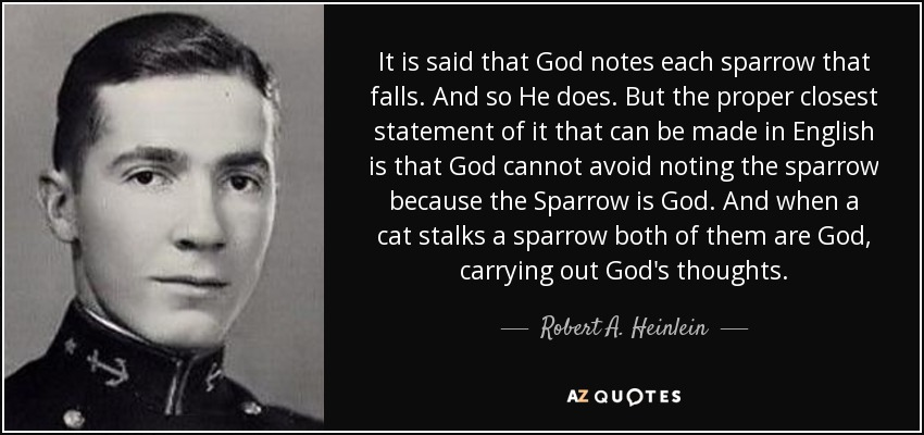 It is said that God notes each sparrow that falls. And so He does. But the proper closest statement of it that can be made in English is that God cannot avoid noting the sparrow because the Sparrow is God. And when a cat stalks a sparrow both of them are God, carrying out God's thoughts. - Robert A. Heinlein