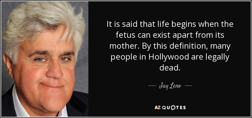 It is said that life begins when the fetus can exist apart from its mother. By this definition, many people in Hollywood are legally dead. - Jay Leno