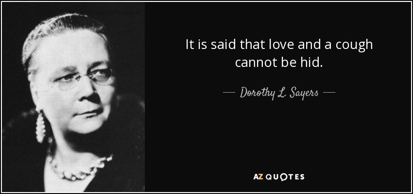 It is said that love and a cough cannot be hid. - Dorothy L. Sayers