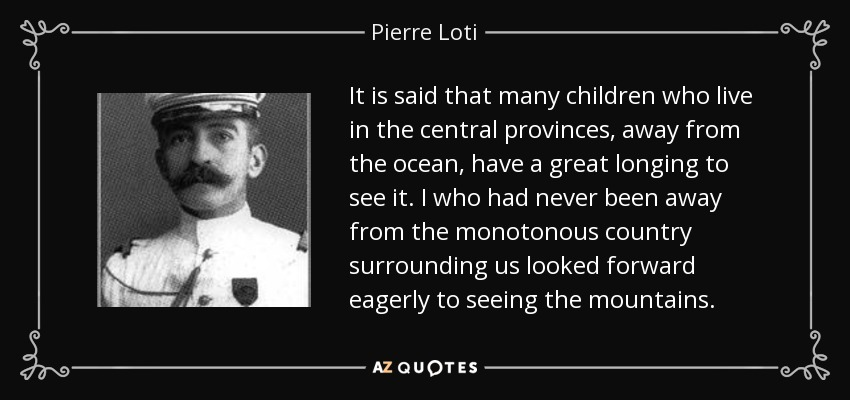 It is said that many children who live in the central provinces, away from the ocean, have a great longing to see it. I who had never been away from the monotonous country surrounding us looked forward eagerly to seeing the mountains. - Pierre Loti