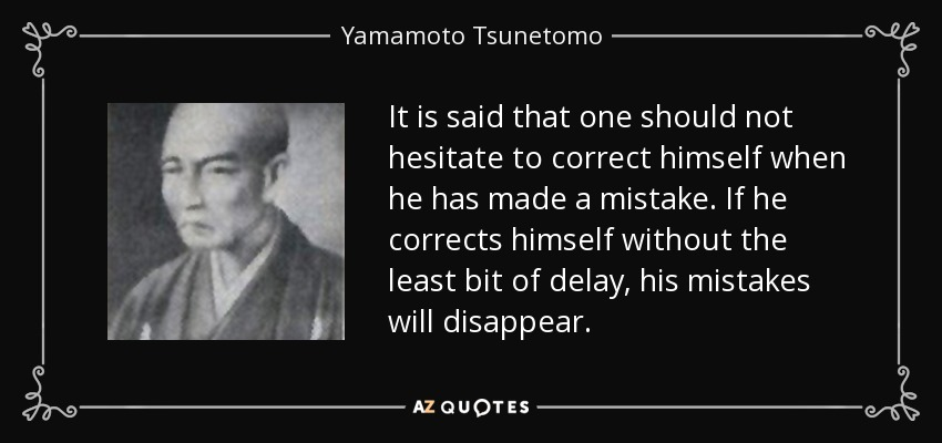 It is said that one should not hesitate to correct himself when he has made a mistake. If he corrects himself without the least bit of delay, his mistakes will disappear. - Yamamoto Tsunetomo