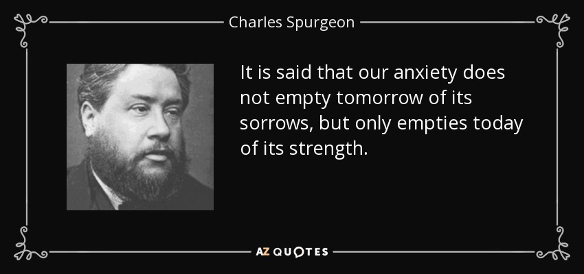 It is said that our anxiety does not empty tomorrow of its sorrows, but only empties today of its strength. - Charles Spurgeon