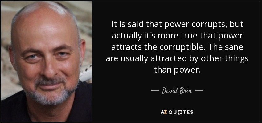 It is said that power corrupts, but actually it's more true that power attracts the corruptible. The sane are usually attracted by other things than power. - David Brin