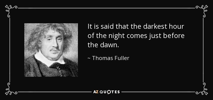 It is said that the darkest hour of the night comes just before the dawn. - Thomas Fuller