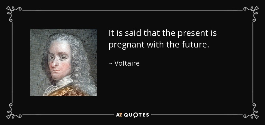 It is said that the present is pregnant with the future. - Voltaire