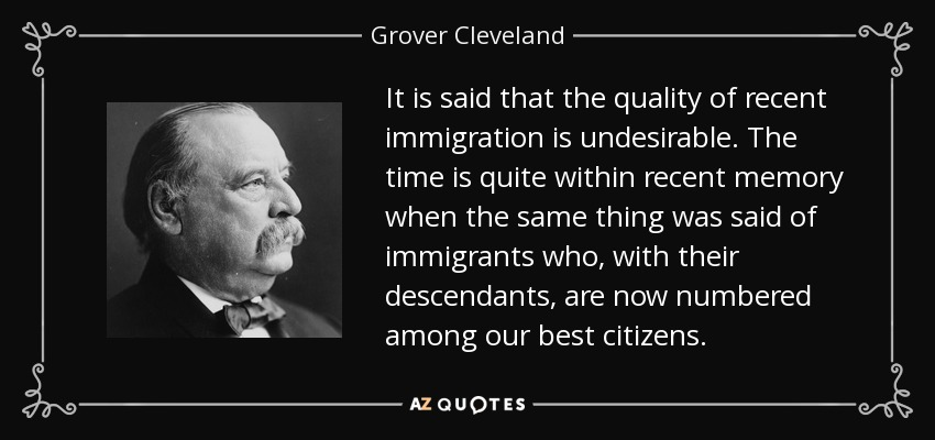 It is said that the quality of recent immigration is undesirable. The time is quite within recent memory when the same thing was said of immigrants who, with their descendants, are now numbered among our best citizens. - Grover Cleveland