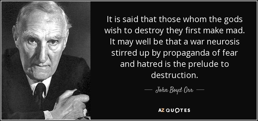 It is said that those whom the gods wish to destroy they first make mad. It may well be that a war neurosis stirred up by propaganda of fear and hatred is the prelude to destruction. - John Boyd Orr