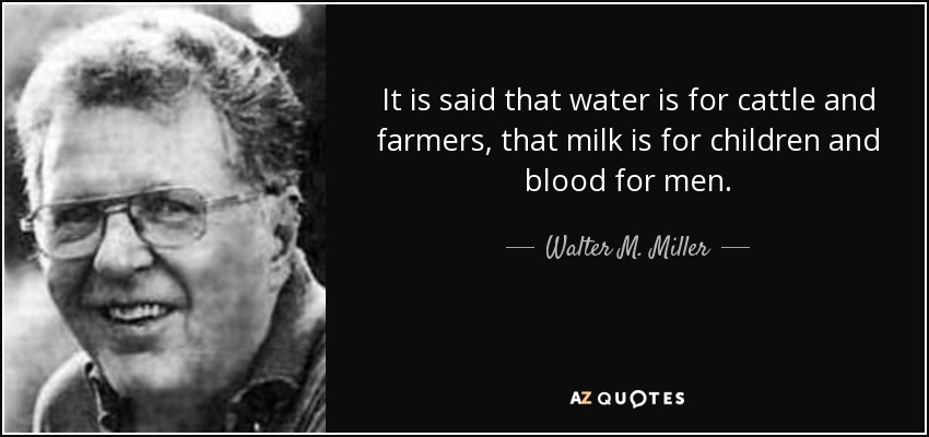 It is said that water is for cattle and farmers, that milk is for children and blood for men. - Walter M. Miller, Jr.