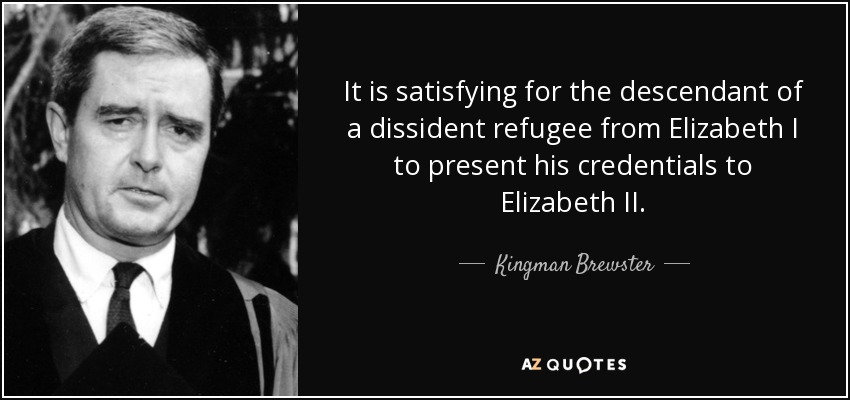 It is satisfying for the descendant of a dissident refugee from Elizabeth I to present his credentials to Elizabeth II. - Kingman Brewster, Jr.