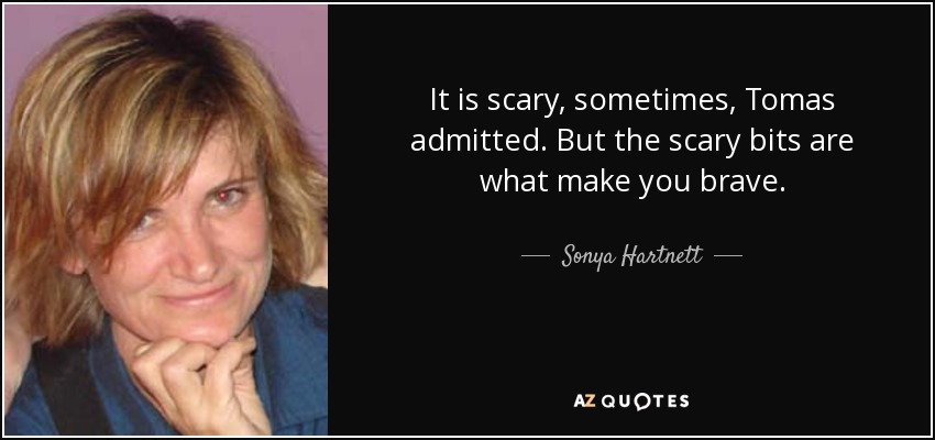 It is scary, sometimes, Tomas admitted. But the scary bits are what make you brave. - Sonya Hartnett