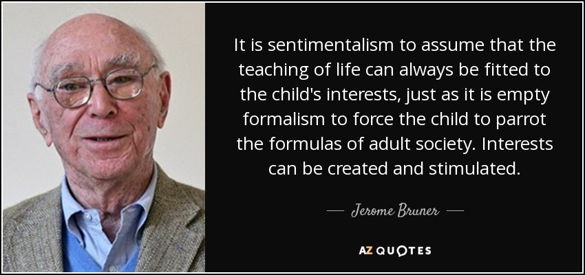 It is sentimentalism to assume that the teaching of life can always be fitted to the child's interests, just as it is empty formalism to force the child to parrot the formulas of adult society. Interests can be created and stimulated. - Jerome Bruner