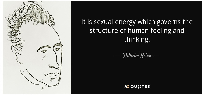 It is sexual energy which governs the structure of human feeling and thinking. - Wilhelm Reich